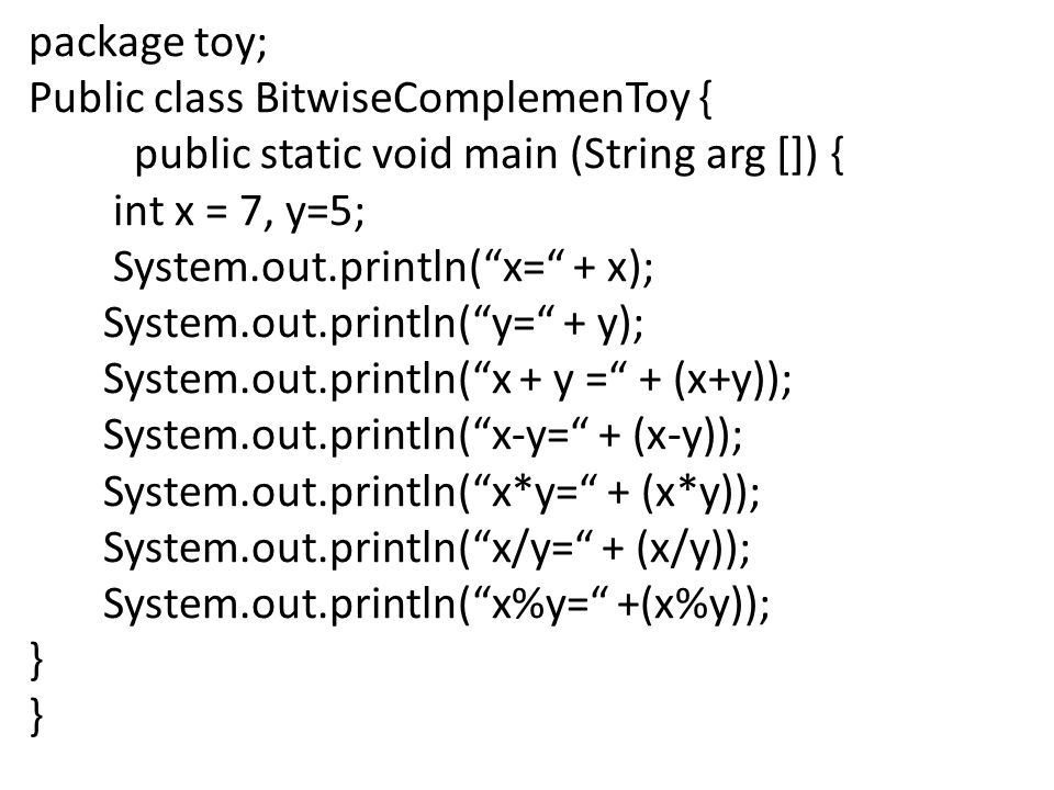package toy; Public class BitwiseComplemenToy { public static void main (String arg []) { int x = 7, y=5;